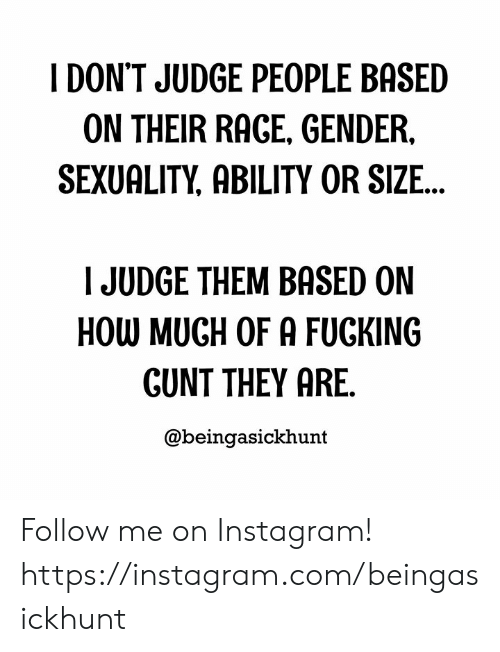 Gunt: I DON'T JUDGE PEOPLE BASED  ON THEIR RAGE, GENDER,  SEXUALITY, ABILITY OR SIZE...  JUDGE THEM BASED ON  HOW MUGH OF A FUCKING  GUNT THEY ARE.  @beingasickhunt Follow me on Instagram! https://instagram.com/beingasickhunt