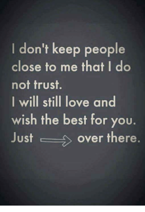 Love, Memes, and Best: I don't keep people  close to me that I do  not trust.  I will still love and  wish the best for you.  Just over there.