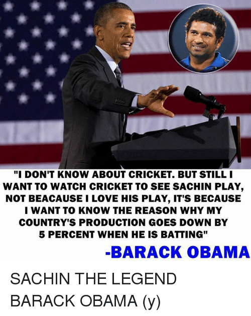 "Memes, Barack Obama, and 🤖: ""I DON'T KNOW ABOUT CRICKET. BUT STILL I  WANT TO WATCH CRICKET TO SEE SACHIN PLAY  NOT BEACAUSE l LOVE HIS PLAY, IT'S BECAUSE  I WANT TO KNOW THE REASON WHY MY  COUNTRY'S PRODUCTION GOES DOWN BY  5 PERCENT WHEN HE IS BATTING""  BARACK OBAMA SACHIN THE LEGEND BARACK OBAMA (y)"