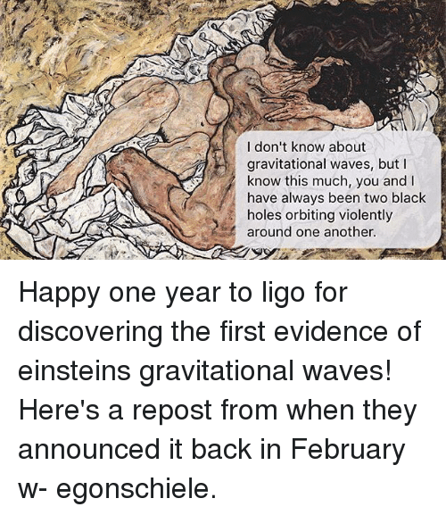 Paintings, Waves, and Holes: I don't know about  gravitational waves, but l  know this much, you and I  have always been two black  holes orbiting violently  around one another. Happy one year to ligo for discovering the first evidence of einsteins gravitational waves! Here's a repost from when they announced it back in February w- egonschiele.