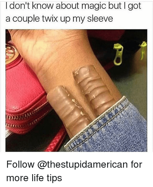 More Life: I don't know about magic but l got  a couple twix upmy sleeve Follow @thestupidamerican for more life tips