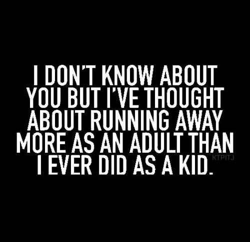 running away: I DON'T KNOW ABOUT  YOU BUT I'VE THOUGHT  ABOUT RUNNING AWAY  MORE AS AN ADULT THAN  | EVER DID AS A KID  KTPITJ