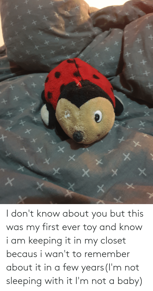 Becaus: I don't know about you but this was my first ever toy and know i am keeping it in my closet becaus i wan't to remember about it in a few years(I'm not sleeping with it I'm not a baby)