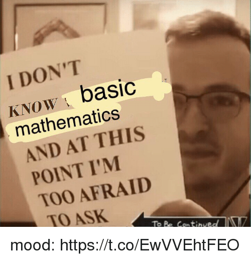 Basicness: I DON'T  KNoW basic  mathematics  AND AT THIS  POINT I'M  TOO AFRAID  TO ASK mood: https://t.co/EwVVEhtFEO