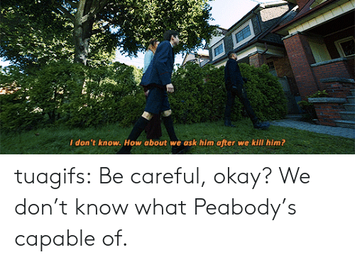 peabody: I don't know. How about we ask him after we kill him? tuagifs: Be careful, okay? We don't know what Peabody's capable of.