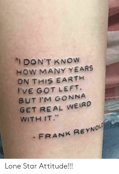 "how-many-years: ""I DON'T KNOW  HOW MANY YEARS  ON THIS EARTH  I'VE GOT LEFT  BUT IM GONNA  GET REAL WEIRD  WITH IT.""  -FRANK REYNOL Lone Star Attitude!!!"