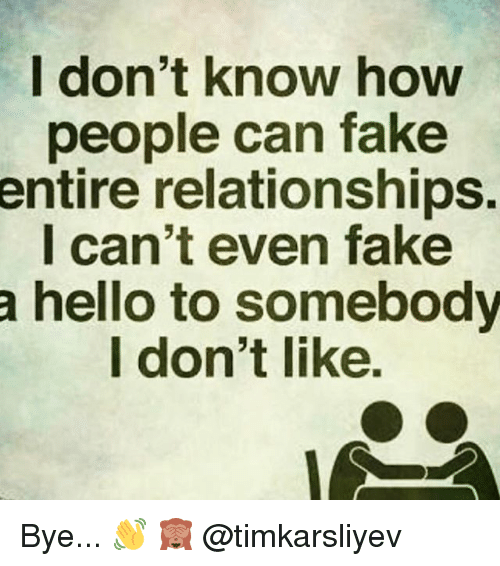 Memes, 🤖, and I Dont Know: I don't know how  people can take  entire relationships.  I can't even fake  a hello to somebody  I don't like. Bye... 👋 🙈 @timkarsliyev