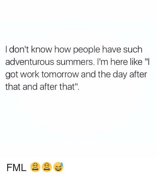 """FML: I don't know how people have such  adventurous summers. I'm here like """"I  got work tomorrow and the day after  that and after that"""" FML 😩😩😅"""
