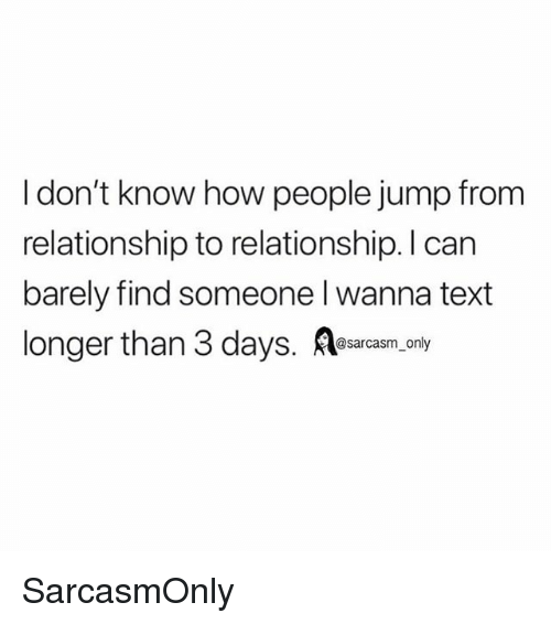 Funny, Memes, and Text: I don't know how people jump from  relationship to relationship. I can  barely find someone I wanna text  longer than 3 days. Aearcasm,ony SarcasmOnly