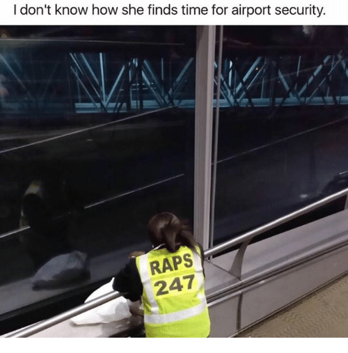 raps: I don't know how she finds time for airport security.  RAPS  247