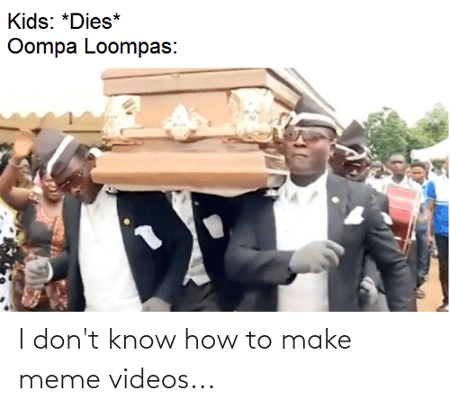 Meme Videos: I don't know how to make meme videos...
