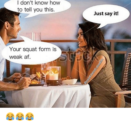 Af, Memes, and Say It: I don't know how  to tell you this.  Your squat form is  weak af  Just say it! 😂😂😂