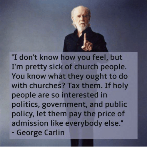 "Church, George Carlin, and Memes: ""I don't know how you feel, but  I'm pretty sick of church people.  You know what they ought to do  with churches? Tax them. If holy  people are so interested in  politics, government, and public  policy, let them pay the price of  admission like everybody else  George Carlin"