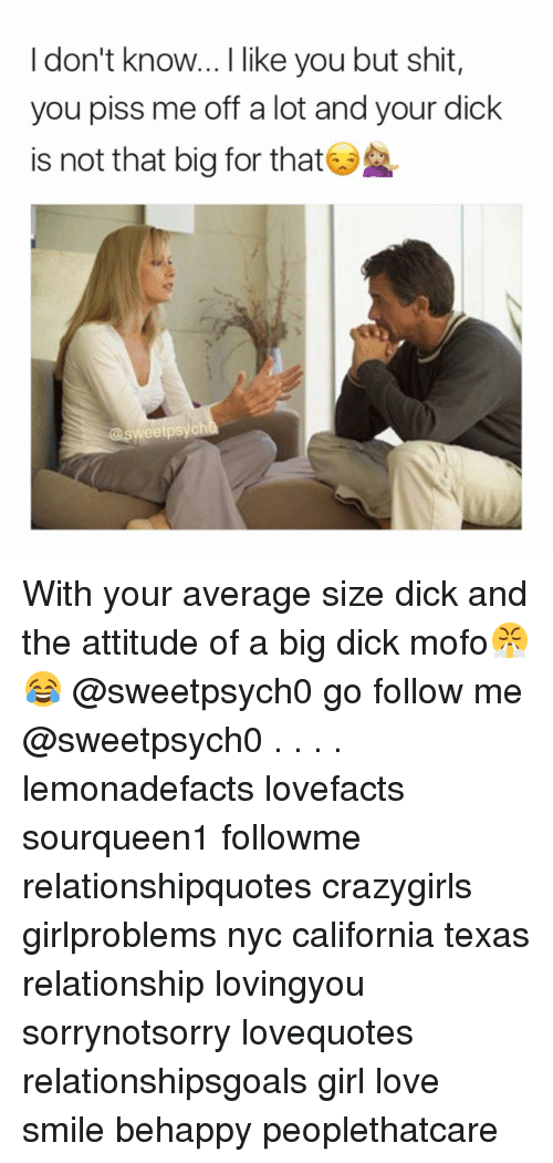 Big Dick, Memes, and Relationships: I don't know... I like you but shit,  you piss me off a lot and your dick  is not that big for that  eetpsycht With your average size dick and the attitude of a big dick mofo😤😂 @sweetpsych0 go follow me @sweetpsych0 . . . . lemonadefacts lovefacts sourqueen1 followme relationshipquotes crazygirls girlproblems nyc california texas relationship lovingyou sorrynotsorry lovequotes relationshipsgoals girl love smile behappy peoplethatcare