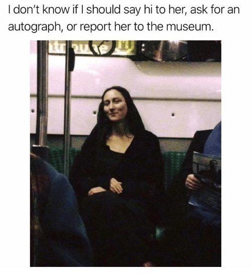 autograph: I don't know if I should say hi to her, ask for an  autograph, or report her to the museum