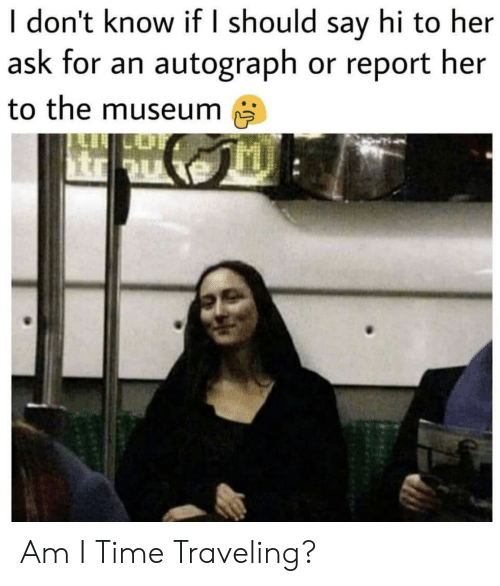 autograph: I don't know if I should say hi to her  ask for an autograph or report her  to the museum Am I Time Traveling?