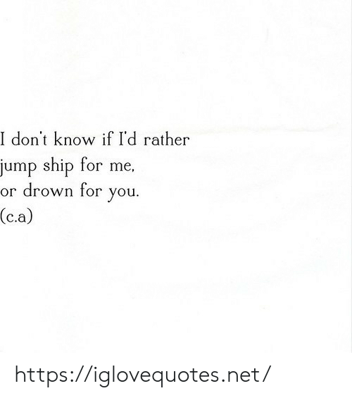 ship: I don't know if I'd rather  jump ship for me,  or drown for  you  (c.a) https://iglovequotes.net/