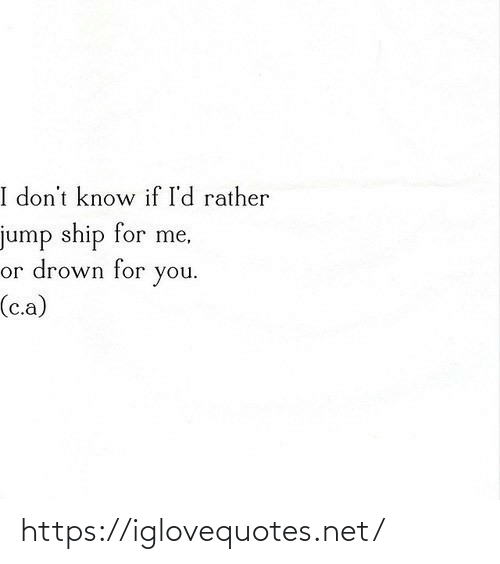 ship: I don't know if I'd rather  jump ship for me,  or drown for  you.  (c.a) https://iglovequotes.net/