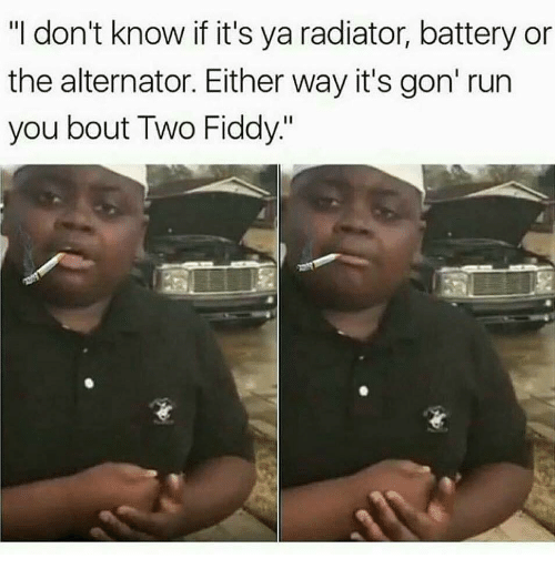 """Alternator: """"I don't know if it's ya radiator, battery or  the alternator. Either way it's gon' run  you bout Two Fiddy"""""""
