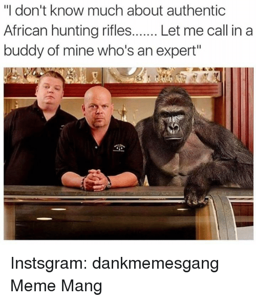 """SIZZLE: """"I don't know much about authentic  African hunting rifles  Let me call in a  buddy of mine who's an expert"""" Instsgram: dankmemesgang Meme Mang"""