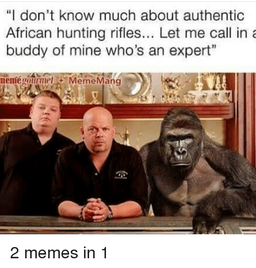 """2 Meme: """"I don't know much about authentic  African hunting rifles... Let me call in a  buddy of mine who's an expert""""  memie gourmet  Meme Mang 2 memes in 1"""