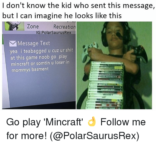 Memes, Shit, and Game: I don't know the kid who sent this message,  but I can imagine he looks like this  Recreation  Zone  IG Polars aurusRex  N Message Text  yea i teabagged u cuz ur shit  at this game noob go play  mincraft or somtin u loser in  mommys basment Go play 'Mincraft' 👌 Follow me for more! (@PolarSaurusRex)