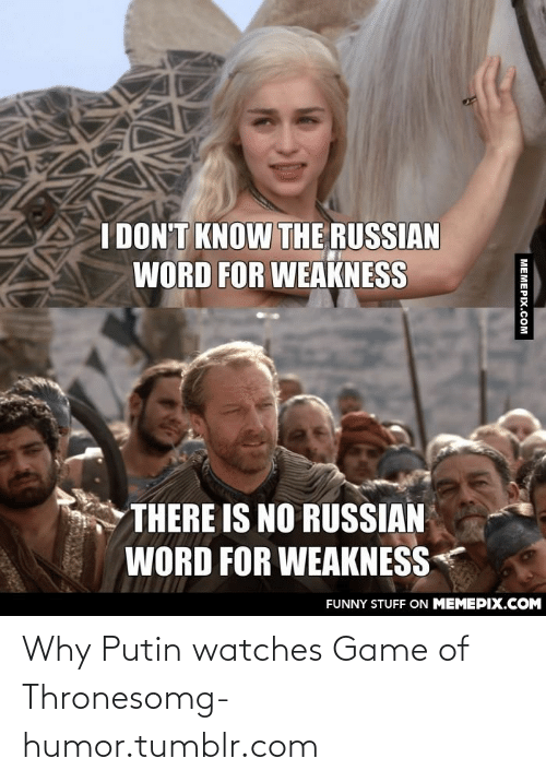 Game of Thrones: I DON'T KNOW THE RUSSIAN  WORD FOR WEAKNESS  THERE IS NO RUSSIAN  WORD FOR WEAKNESS  FUNNY STUFF ON MEMEPIX.COM  MEMEPIX.COM Why Putin watches Game of Thronesomg-humor.tumblr.com