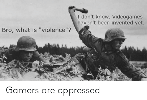 """oppressed: I don't know. Videogames  haven't been invented yet.  Bro, what is """"violence""""? Gamers are oppressed"""
