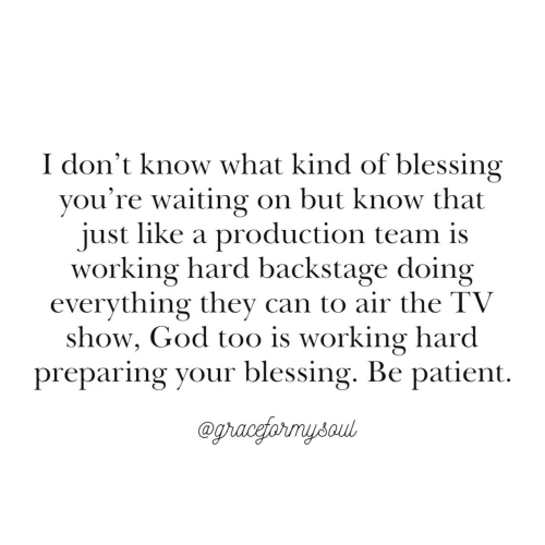 working hard: I don't know what kind of blessing  you're waiting on but know that  just like a production team is  working hard backstage doing  evervthing thev can to air the TV  show, God too is working hard  preparing your blessing. Be patient.