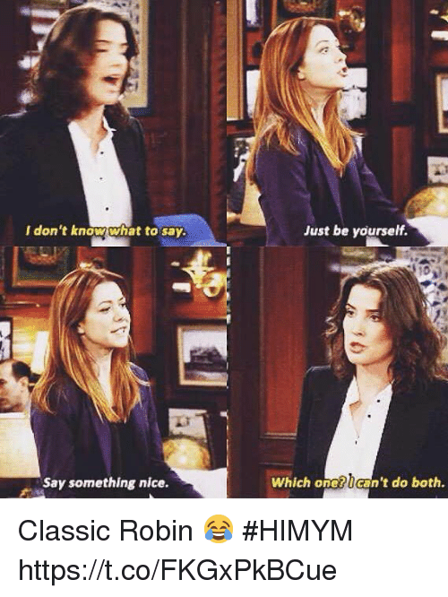 Just Be Yourself: I don't know what to say.  Just be yourself.  Say something nice.  Which one?can't do both. Classic Robin 😂 #HIMYM https://t.co/FKGxPkBCue