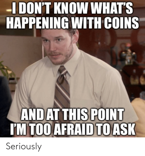 what's happening: I DON'T KNOW WHAT'S  HAPPENING WITH COINS  AND AT THIS POINT  I'M TOO AFRAID TO ASK Seriously