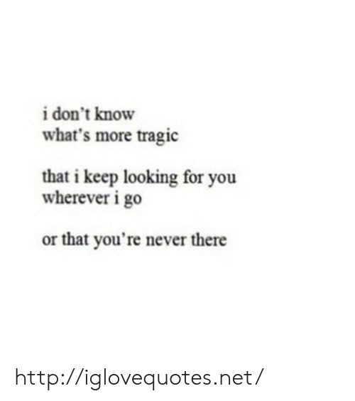 Looking For You: i don't know  what's more tragic  that i keep looking for you  wherever i go  or that you're never there http://iglovequotes.net/