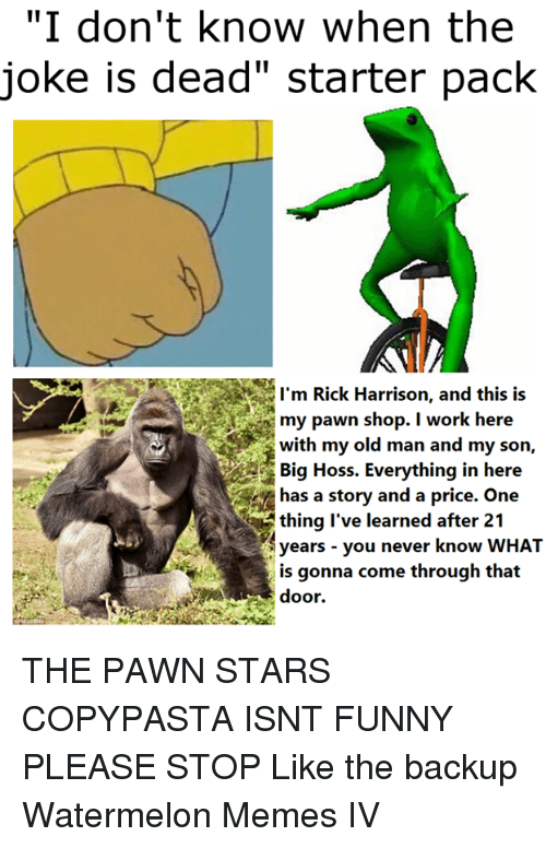 """Watermelon Meme: """"I don't know when the  joke is dead"""" starter pack  I'm Rick Harrison, and this is  my pawn shop. I work here  with my old man and my son,  Big Hoss. Everything in here  has a story and a price. One  thing I've learned after 21  years you never know WHAT  is gonna come through that THE PAWN STARS COPYPASTA ISNT FUNNY PLEASE STOP  Like the backup Watermelon Memes IV"""