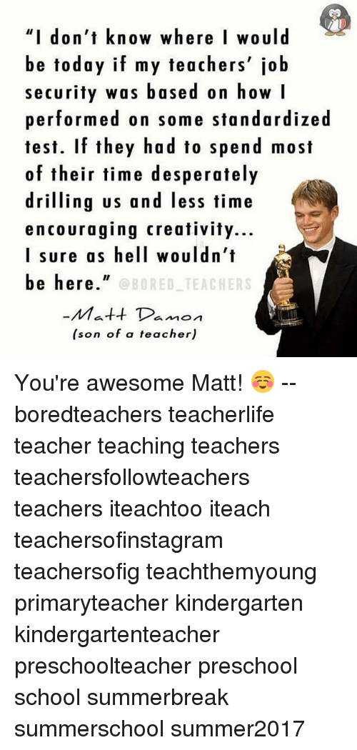 """I Surely: """"I don't know where I would  be today if my teachers' job  security was based on how I  performed on some standardized  test. If they had to spend most  of their time desperately  driling us and less time  encouraging creativity...  I sure as hell wouldn't  be here""""  OBORED TEACHERS  Matt Damon  (son of a teacher) You're awesome Matt! ☺️ -- boredteachers teacherlife teacher teaching teachers teachersfollowteachers teachers iteachtoo iteach teachersofinstagram teachersofig teachthemyoung primaryteacher kindergarten kindergartenteacher preschoolteacher preschool school summerbreak summerschool summer2017"""