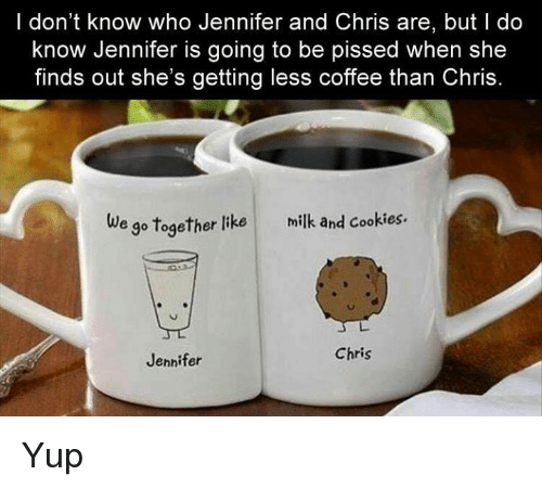 When She Finds Out: I don't know who Jennifer and Chris are, but do  know Jennifer is going to be pissed when she  finds out she's getting less coffee than Chris  e go together like milk and cookies.  Chris  Jennifer Yup