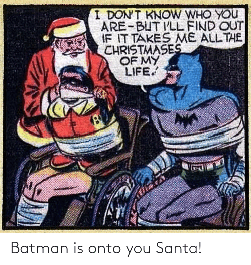 who you are: I DON'T KNOW WHO YOU  ARE-BUT I'LL FIND OUT  IF IT TAKES ME ALL THE  CHRISTMASES  OF MY  LIFE. Batman is onto you Santa!
