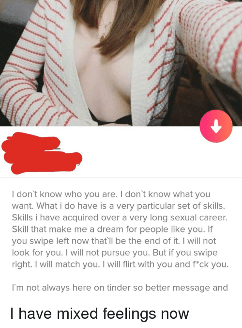 Mixed Feelings: I don't know who you are. I don't know what you  want. What i do have is a very particular set of skills  Skills i have acquired over a very long sexual career.  Skill that make me a dream for people like you. If  you swipe left now that'll be the end of it. I will not  look for you. I will not pursue you. But if you swipe  right. I will match you. I will flirt with you and fck you.  I'm not always here on tinder so better message and I have mixed feelings now