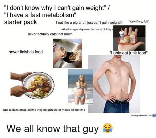 "Food, Memes, and Pizza: ""I don't know why I can't gain weight"" /  ""I have a fast metabolism""  starter pack  I eat like a pig and I just can't gain weight!!!  Wow I'm so full.  will eat a bag of chips over the course of 3 days  never actually eats that much  never finishes food  ""l only eat junk food""  eats a pizza once, claims they eat pizzas for meals all the time  Starterpackcreator.com S We all know that guy 😂"