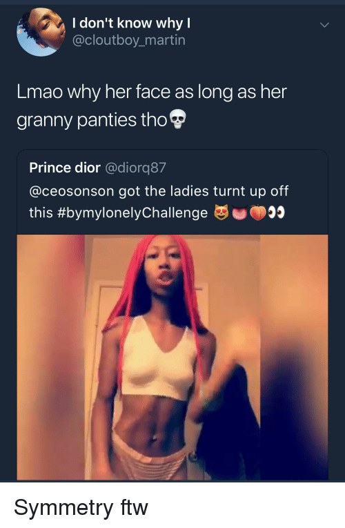turnt up: I don't know why I  @cloutboy_martin  Lmao why her face as long as her  granny panties tho  Prince dior @diorq87  @ceosonson got the ladies turnt up off  this Symmetry ftw