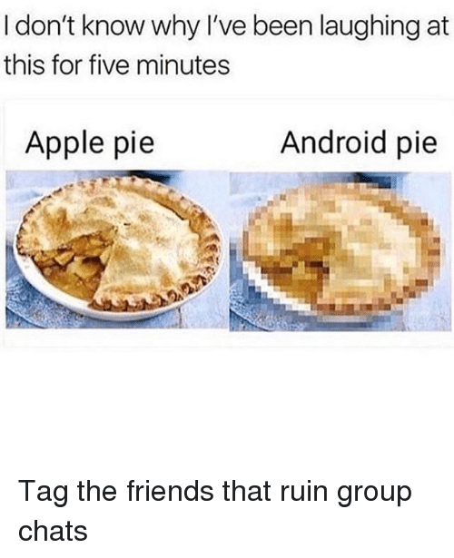 Android, Apple, and Friends: I don't know why I've been laughing at  this for five minutes  Apple pie  Android pie Tag the friends that ruin group chats