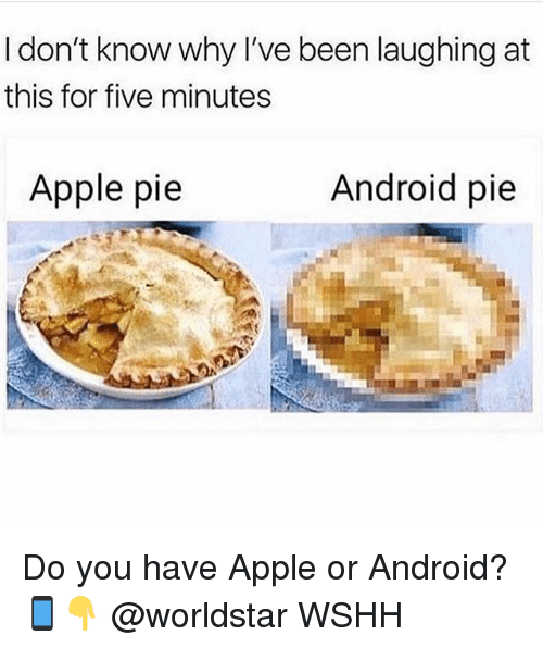 Android, Apple, and Memes: I don't know why l've been laughing at  this for five minutes  Apple pie  Android pie Do you have Apple or Android? 📱👇 @worldstar WSHH