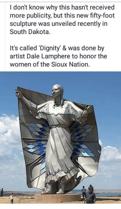 Memes, Women, and Artist: I don't know why this hasn't received  more publicity, but this new fifty-foot  sculpture was unveiled recently in  South Dakota  It's called 'Dignity' & was done by  artist Dale Lamphere to honor the  women of the Sioux Nation.