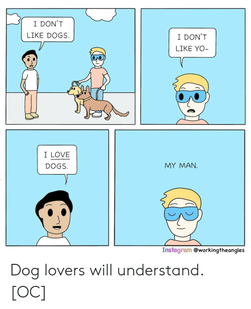 dog lovers: I DON'T  LIKE DOGS  I DON'T  LIKE YO-  I LOVE  MY MAΝ.  DOGS.  Instagram @workingtheangles Dog lovers will understand. [OC]