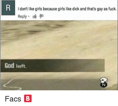 Girls, God, and Memes: I don't like girls because girls like dick and that's gay as fuck  Reply-lá 퀴  God left Facs 🅱️