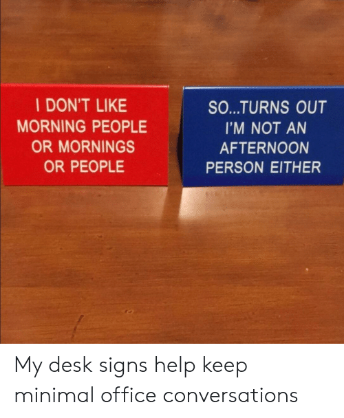 Mornings: I DON'T LIKE  MORNING PEOPLE  OR MORNINGS  OR PEOPLE  SO...TURNS OUT  I'M NOT AN  AFTERNOON  PERSON EITHER My desk signs help keep minimal office conversations