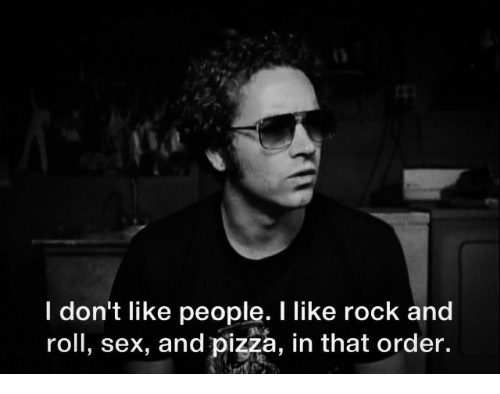 Rock and Roll: I don't like people. I like rock and  roll, sex, and pizza, in that order.