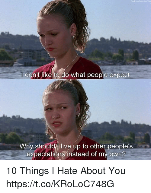 Memes, 10 Things I Hate About You, and Live: I don't like to do what people expect  Why shouldl live up to other people's  expectationsinstead of my own? 10 Things I Hate About You https://t.co/KRoLoC748G