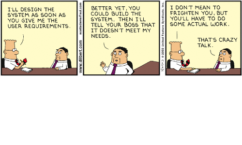 Crazy, Soon..., and Work: I DON'T MEAN TO  FRIGHTEN YOU, BUT  YOU'LL HAVE TO DO  SOME ACTUAL WORK.  BETTER YET, YOU  COULD BUILD THE  SYSTEM, THEN I'LL  TELL YOUR BOSS THAT  IT DOESN'T MEET MY  NEEDS  I'LL DESIGN THE  SYSTEM AS SOON AS  YOU GIVE ME THE  USER REQUIREMENTS.  THAT'S CRAZY  TALK  www.dilbert.com  scottadams@aol.com  ColitE  2003 United Feature Syndicate, Inc