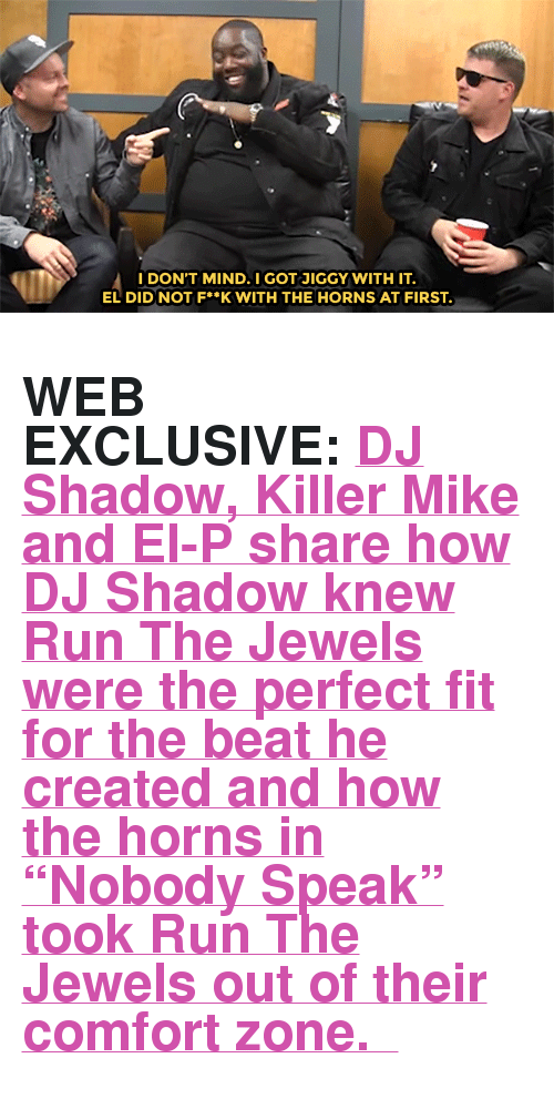 """el-p: I DON'T MIND. I GOT JİGGY WITH IT  EL DIDNOT F**K WITH THE HORNS AT FIRST <h2><b>WEB EXCLUSIVE:</b><a href=""""https://www.youtube.com/watch?v=EUjwW1AmBZA"""" target=""""_blank"""">DJ Shadow, Killer Mike and El-P share how DJ Shadow knew Run The Jewels were the perfect fit for the beat he created and how the horns in """"Nobody Speak"""" took Run The Jewels out of their comfort zone.</a></h2>"""