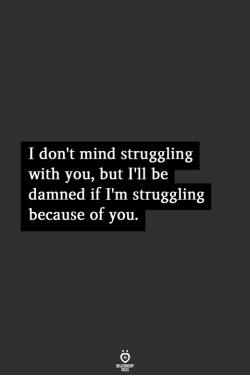 Because of You: I don't mind struggling  with you, but I'll be  damned if I'm struggling  because of you.